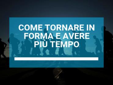 COME TORNARE IN FORMA E AVERE PIU' TEMPO